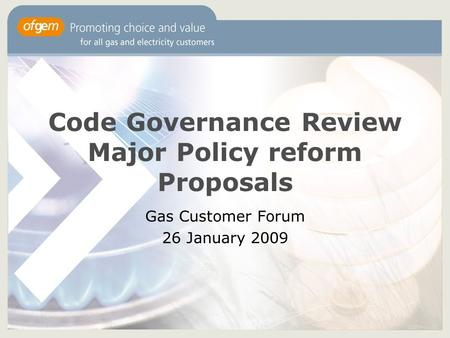 Code Governance Review Major Policy reform Proposals Gas Customer Forum 26 January 2009.