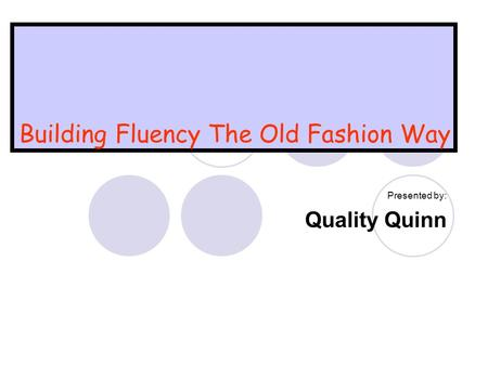 Building Fluency The Old Fashion Way Presented by: Quality Quinn.
