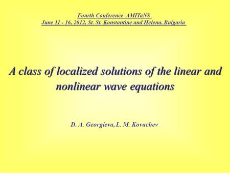 A class of localized solutions of the linear and nonlinear wave equations D. A. Georgieva, L. M. Kovachev Fourth Conference AMITaNS June 11 - 16, 2012,