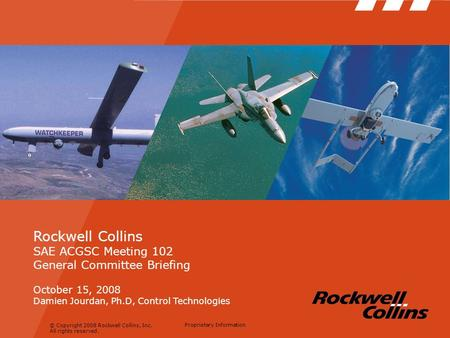 © Copyright 2008 Rockwell Collins, Inc. All rights reserved. Proprietary Information Rockwell Collins SAE ACGSC Meeting 102 General Committee Briefing.