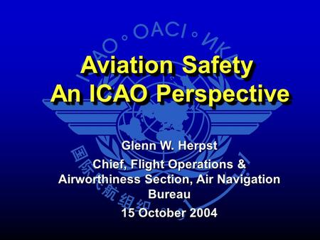 Aviation Safety An ICAO Perspective An ICAO Perspective Aviation Safety An ICAO Perspective An ICAO Perspective Glenn W. Herpst Chief, Flight Operations.
