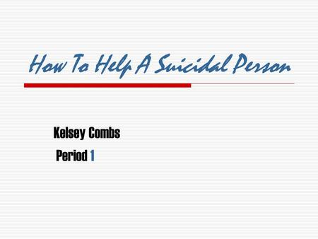 How To Help A Suicidal Person Kelsey Combs Period 1.