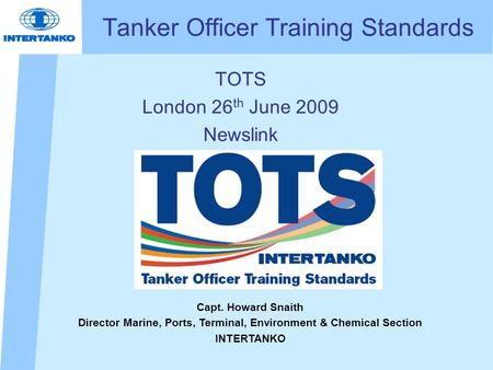 Tanker Officer Training Standards TOTS London 26 th June 2009 Newslink Capt. Howard Snaith Director Marine, Ports, Terminal, Environment & Chemical Section.