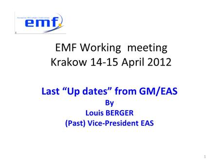 "EMF Working meeting Krakow 14-15 April 2012 Last ""Up dates"" from GM/EAS By Louis BERGER (Past) Vice-President EAS 1."