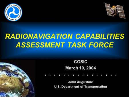 RADIONAVIGATION CAPABILITIES ASSESSMENT TASK FORCE CGSIC March 10, 2004   John Augustine U.S. Department of Transportation.