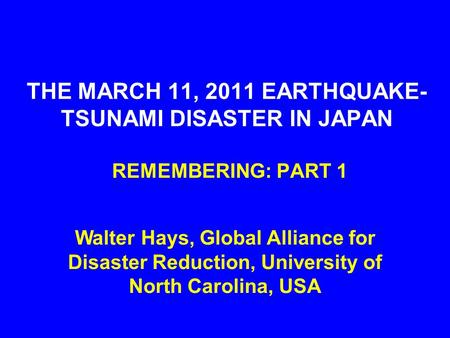 THE MARCH 11, 2011 EARTHQUAKE- TSUNAMI DISASTER IN JAPAN REMEMBERING: PART 1 Walter Hays, Global Alliance for Disaster Reduction, University of North Carolina,
