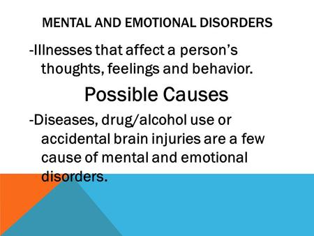 MENTAL AND EMOTIONAL DISORDERS -Illnesses that affect a person's thoughts, feelings and behavior. Possible Causes -Diseases, drug/alcohol use or accidental.