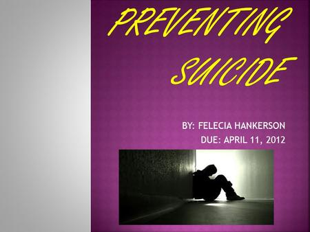 BY: FELECIA HANKERSON DUE: APRIL 11, 2012  A suicidal person may not ask for help, but doesn't mean that help isn't wanted.  Most people who commit.