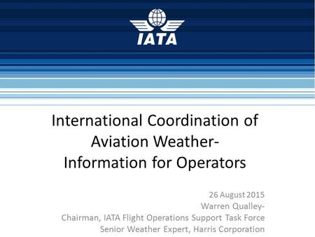 International Coordination of Aviation Weather- Information for Operators 26 August 2015 Warren Qualley- Chairman, IATA Flight Operations Support Task.