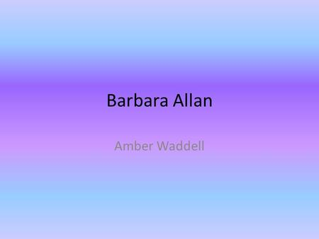 Barbara Allan Amber Waddell. About Author Anonymous author Oral tradition.