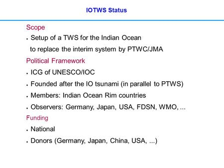 IOTWS Status Scope ● Setup of a TWS for the Indian Ocean to replace the interim system by PTWC/JMA Political Framework ● ICG of UNESCO/IOC ● Founded after.