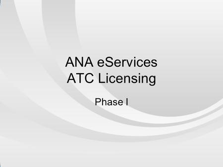 ANA eServices ATC Licensing Phase I. Services we've Automated.