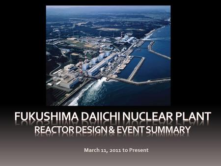 March 11, 2011 to Present. Presentation Overview Reactor Design and FeaturesChronology of EventsCurrent Status of Each ReactorRecovery Actions Kashiwazaki-Kariwa.