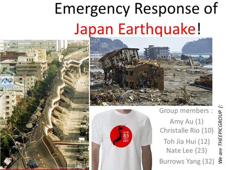 Emergency Response of Japan Earthquake! Group members : Amy Au (1) Christalle Rio (10) Toh Jia Hui (12) Nate Lee (23) Burrows Yang (32) We are THEEPICGROUP.