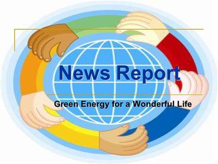 Green Energy for a Wonderful Life News Report. (1) On 11 March 2011, Japan had a big earthquake and tsunami, leading to nuclear emission in Fukushima.