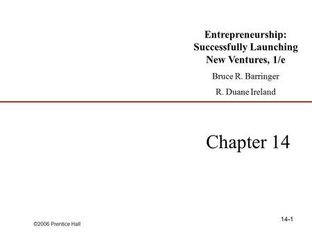 ©2006 Prentice Hall 14-1 Chapter 14 Entrepreneurship: Successfully Launching New Ventures, 1/e Bruce R. Barringer R. Duane Ireland.