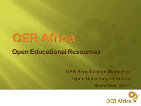 1 OER Sensitization Workshop Open University of Sudan November, 2011 OER Africa Open Educational Resources.