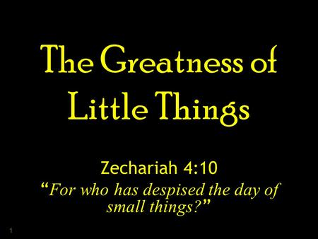 "1 The Greatness of Little Things Zechariah 4:10 "" For who has despised the day of small things? """