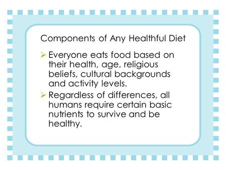 Components of Any Healthful Diet  Everyone eats food based on their health, age, religious beliefs, cultural backgrounds and activity levels.  Regardless.