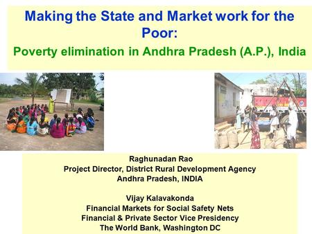 Making the State and Market work for the Poor: Poverty elimination in Andhra Pradesh (A.P.), India Raghunadan Rao Project Director, District Rural Development.