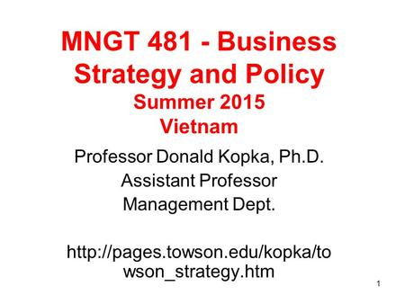 1 MNGT 481 - Business Strategy and Policy Summer 2015 Vietnam Professor Donald Kopka, Ph.D. Assistant Professor Management Dept.