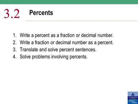 Percents 3.2 1.Write a percent as a fraction or decimal number. 2.Write a fraction or decimal number as a percent. 3.Translate and solve percent sentences.