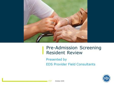 October 2009 Pre-Admission Screening Resident Review Presented by EDS Provider Field Consultants.