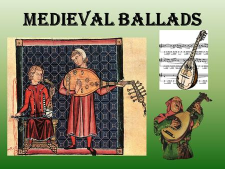 "MEDIEVAL BALLADS. Origin of Name From French dance songs – i.e. ""ballares"" or ballet."