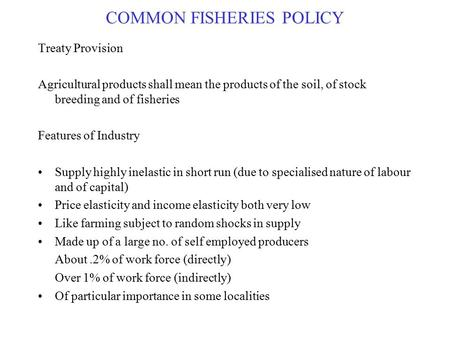 COMMON FISHERIES POLICY Treaty Provision Agricultural products shall mean the products of the soil, of stock breeding and of fisheries Features of Industry.