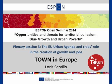 "Plenary session 3: The EU Urban Agenda and cities' role in the creation of growth and jobs TOWN in Europe Loris Servillo ESPON Open Seminar 2014 ""Opportunities."