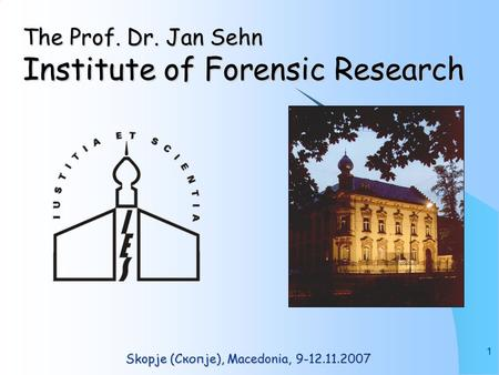 1 The Prof. Dr. Jan Sehn Institute of Forensic Research Skopje (Скопје), Macedonia, 9-12.11.2007.