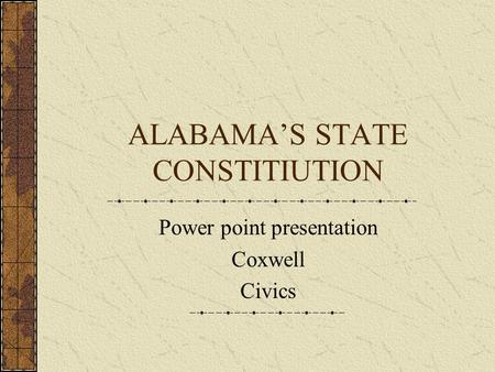 ALABAMA'S STATE CONSTITIUTION Power point presentation Coxwell Civics.