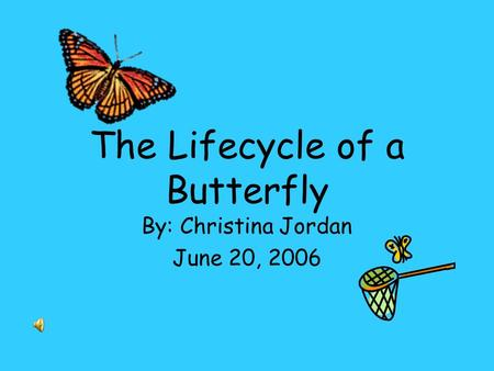 The Lifecycle of a Butterfly By: Christina Jordan June 20, 2006.