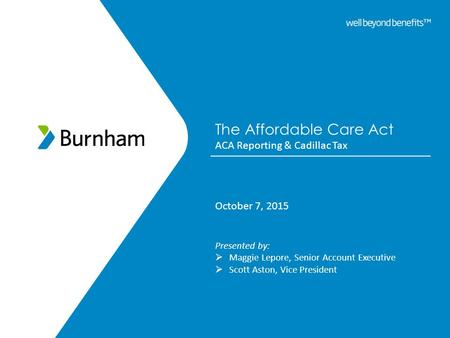 The Affordable Care Act ACA Reporting & Cadillac Tax October 7, 2015 Presented by:  Maggie Lepore, Senior Account Executive  Scott Aston, Vice President.