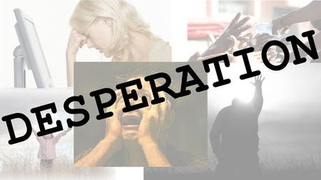 Desperation Desperate to be Heard or Noticed Introduction Welcome Definition of desperate: having an urgent need or desire; leaving little or no hope.
