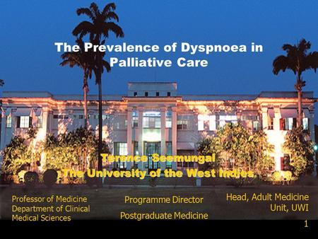 Terence Seemungal The University of the West Indies The Prevalence of Dyspnoea in Palliative Care Head, Adult Medicine Unit, UWI 1 Professor of Medicine.