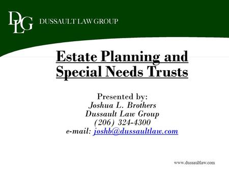 Estate Planning and Special Needs Trusts Presented by: Joshua L. Brothers Dussault Law Group (206) 324-4300