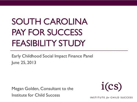 SOUTH CAROLINA PAY FOR SUCCESS FEASIBILITY STUDY Early Childhood Social Impact Finance Panel June 25, 2013 Megan Golden, Consultant to the Institute for.