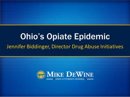 Ohio's Opiate Epidemic Jennifer Biddinger, Director Drug Abuse Initiatives.
