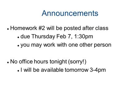 Announcements Homework #2 will be posted after class due Thursday Feb 7, 1:30pm you may work with one other person No office hours tonight (sorry!) I will.