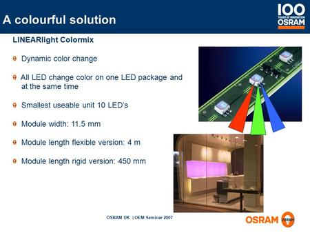 OSRAM UK | OEM Seminar 2007 LINEARlight Colormix Dynamic color change All LED change color on one LED package and at the same time Smallest useable unit.