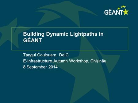 Building Dynamic Lightpaths in GÉANT Tangui Coulouarn, DeIC E-Infrastructure Autumn Workshop, Chiinău 8 September 2014.