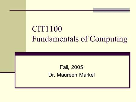 CIT1100 Fundamentals of Computing Fall, 2005 Dr. Maureen Markel.