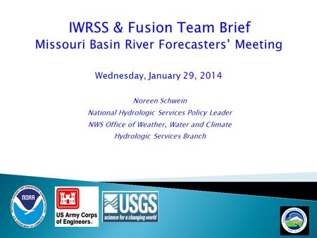 IWRSS & Fusion Team Brief Missouri Basin River Forecasters' Meeting Wednesday, January 29, 2014 Noreen Schwein National Hydrologic Services Policy Leader.