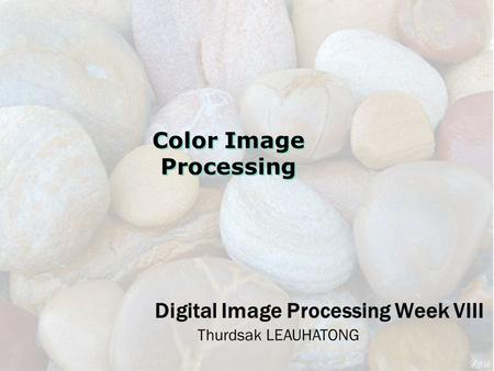 Digital Image Processing Week VIII Thurdsak LEAUHATONG Color Image Processing.