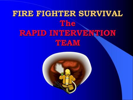 FIRE FIGHTER SURVIVAL The RAPID INTERVENTION TEAM.