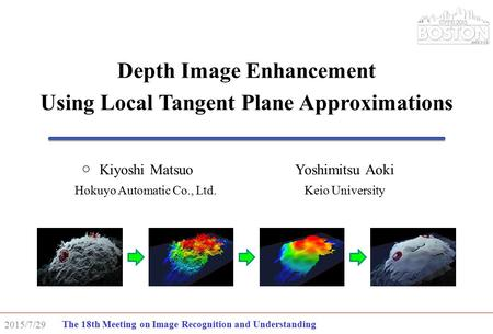 The 18th Meeting on Image Recognition and Understanding 2015/7/29 Depth Image Enhancement Using Local Tangent Plane Approximations Kiyoshi MatsuoYoshimitsu.
