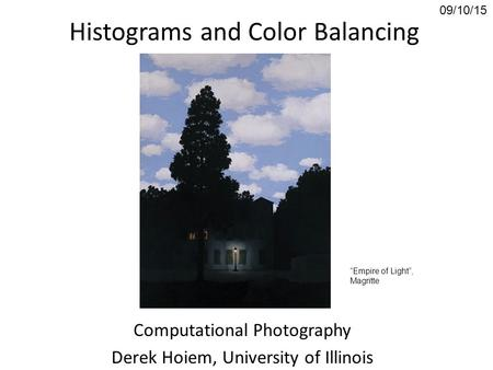 "Histograms and Color Balancing Computational Photography Derek Hoiem, University of Illinois 09/10/15 ""Empire of Light"", Magritte."