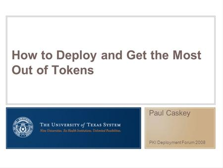 How to Deploy and Get the Most Out of Tokens Paul Caskey PKI Deployment Forum 2008.