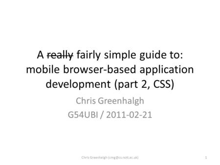 A really fairly simple guide to: mobile browser-based application development (part 2, CSS) Chris Greenhalgh G54UBI / 2011-02-21 1Chris Greenhalgh